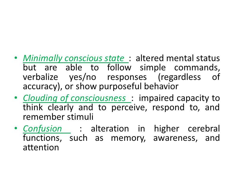 Minimally conscious state : altered mental status but are able to follow simple commands, verbalize yes/no responses (regardless of accuracy), or show purposeful behavior