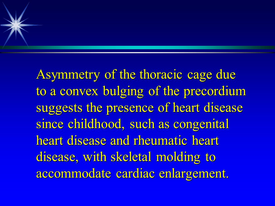 Asymmetry of the thoracic cage due to a convex bulging of the precordium suggests the presence of heart disease since childhood, such as congenital heart disease and rheumatic heart disease, with skeletal molding to accommodate cardiac enlargement.