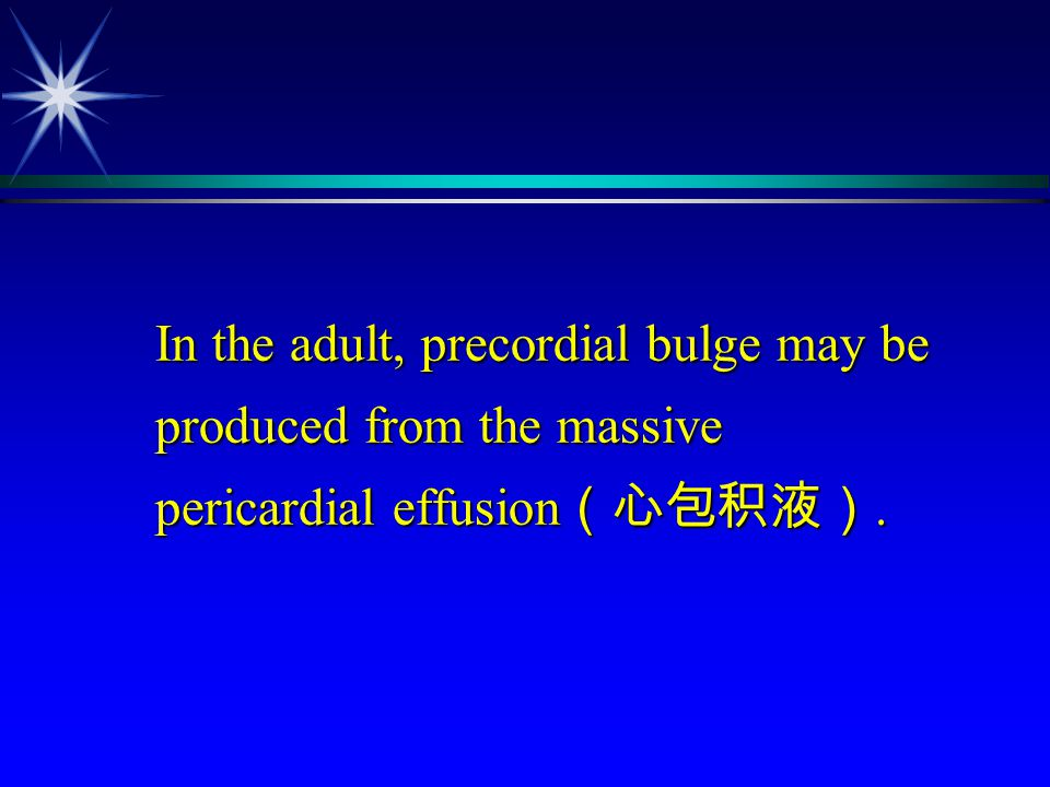 In the adult, precordial bulge may be produced from the massive pericardial effusion(心包积液).