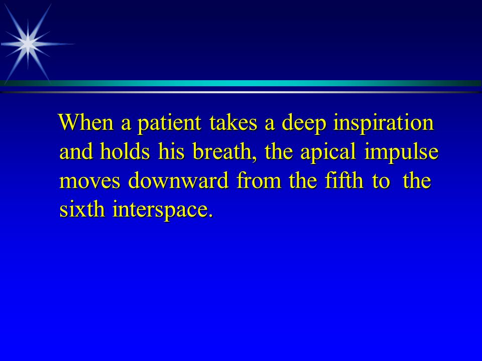 When a patient takes a deep inspiration and holds his breath, the apical impulse moves downward from the fifth to the sixth interspace.