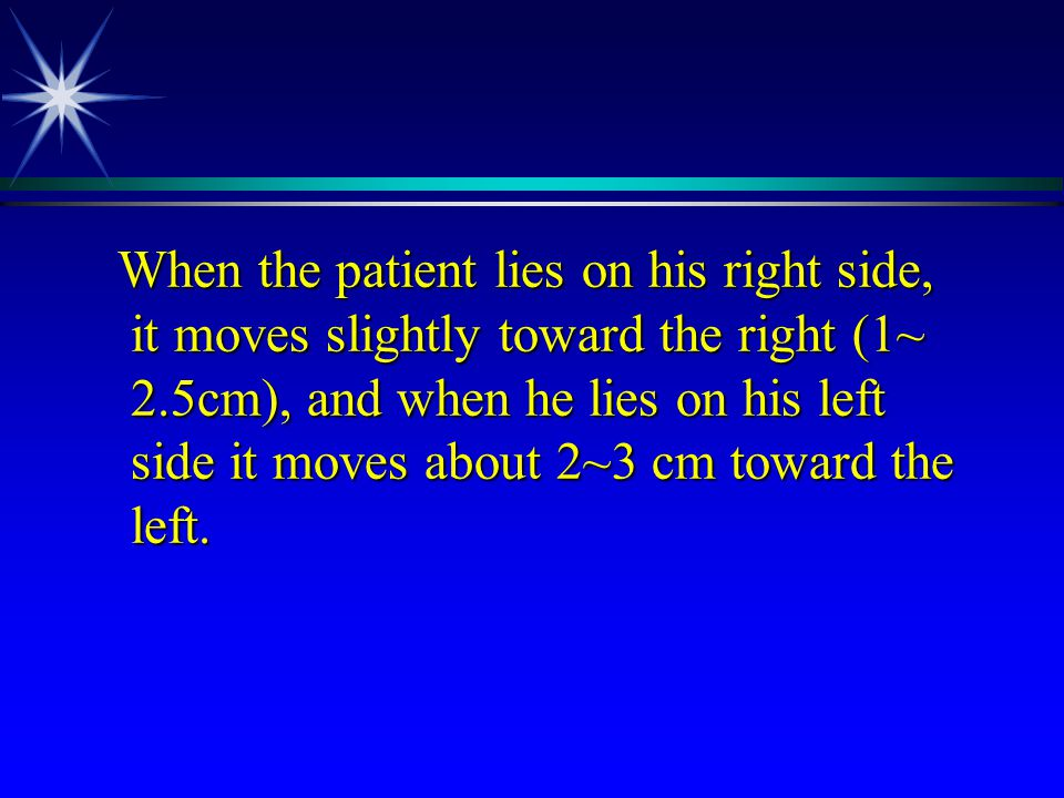 When the patient lies on his right side, it moves slightly toward the right (1~ 2.5cm), and when he lies on his left side it moves about 2~3 cm toward the left.