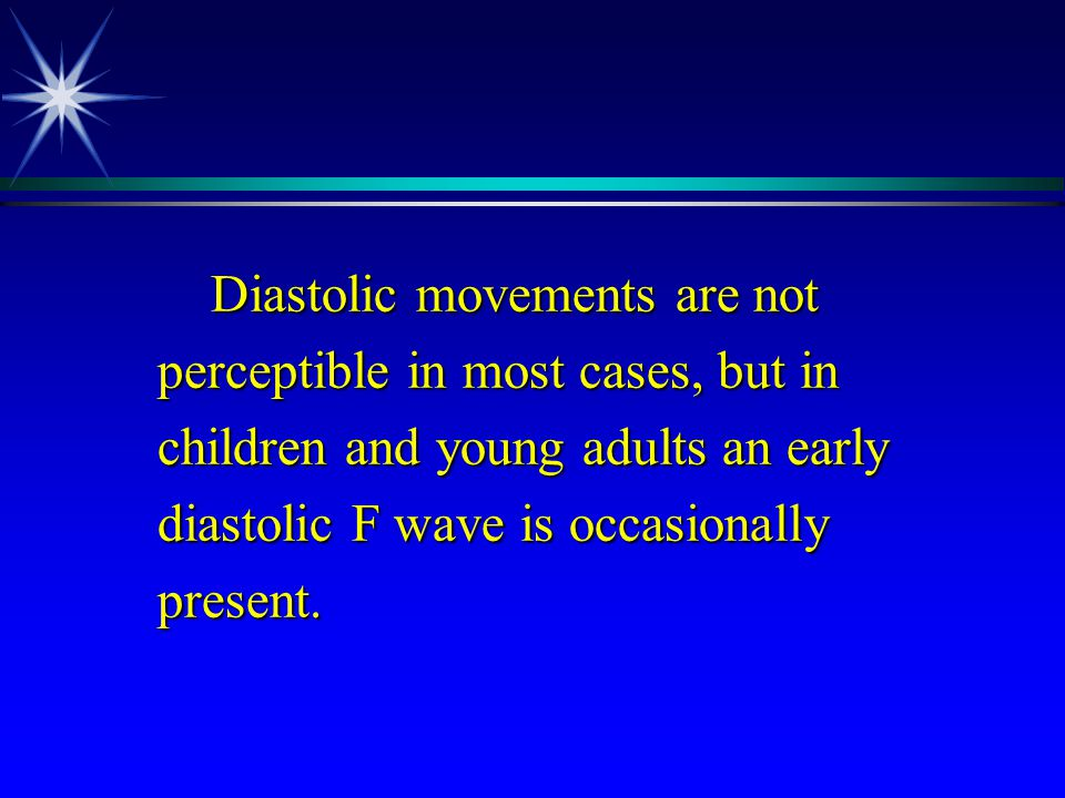 Diastolic movements are not perceptible in most cases, but in children and young adults an early diastolic F wave is occasionally present.