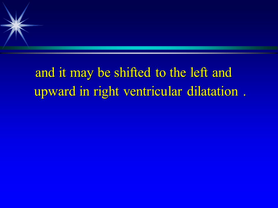 and it may be shifted to the left and upward in right ventricular dilatation .