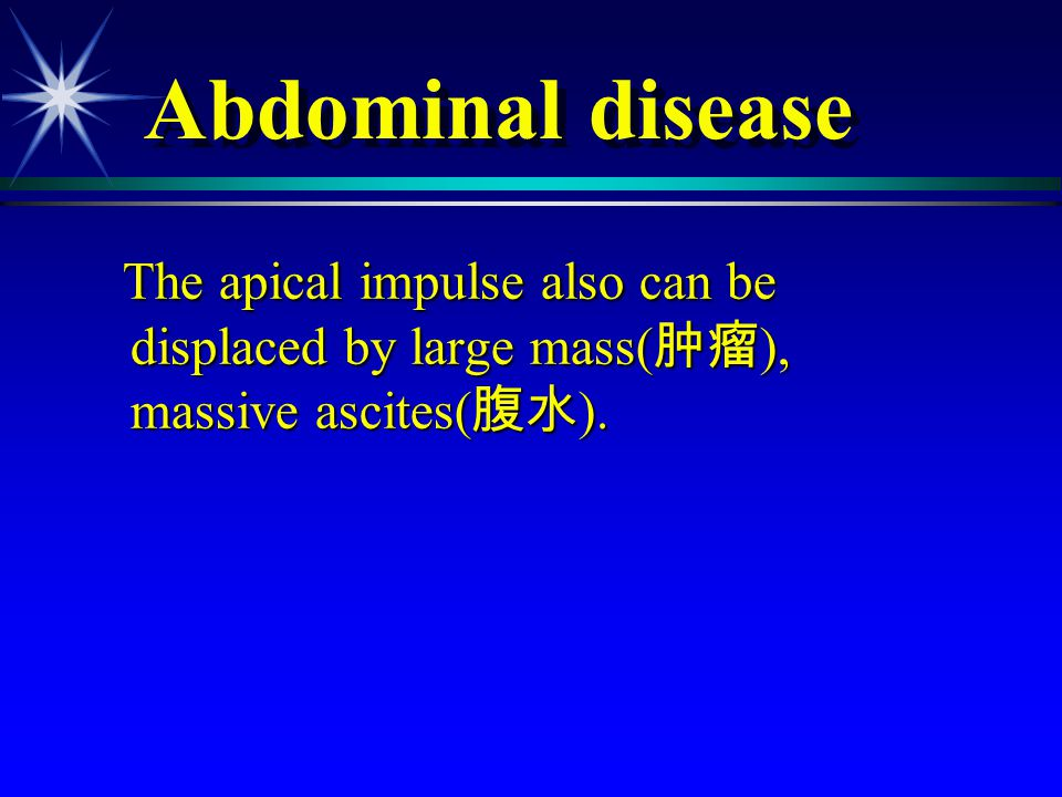 Abdominal disease The apical impulse also can be displaced by large mass(肿瘤), massive ascites(腹水).