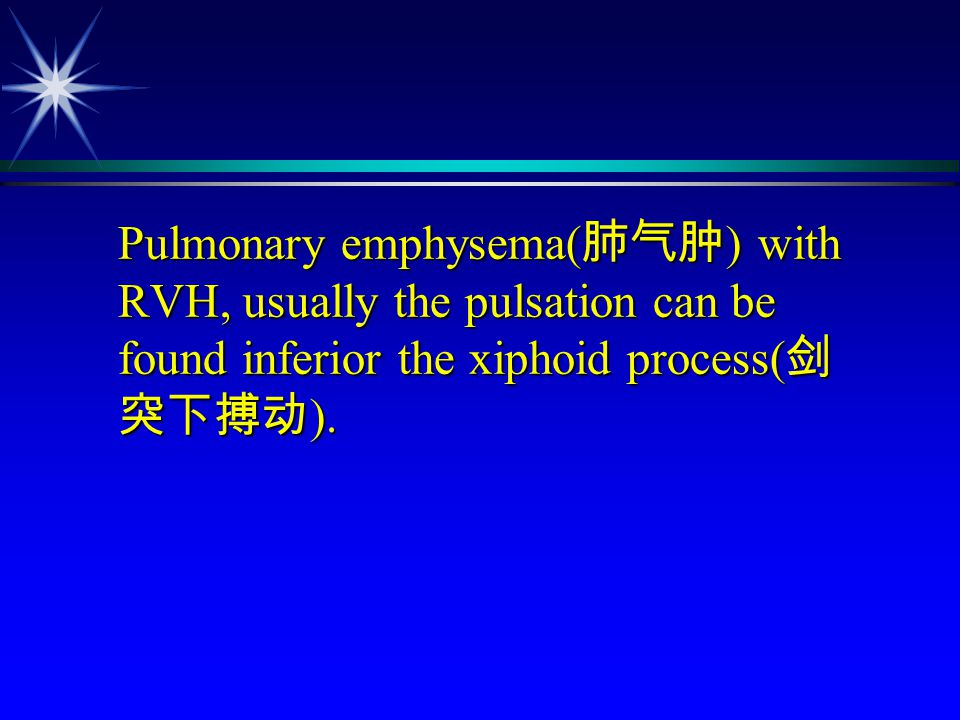 Pulmonary emphysema(肺气肿) with RVH, usually the pulsation can be found inferior the xiphoid process(剑突下搏动).