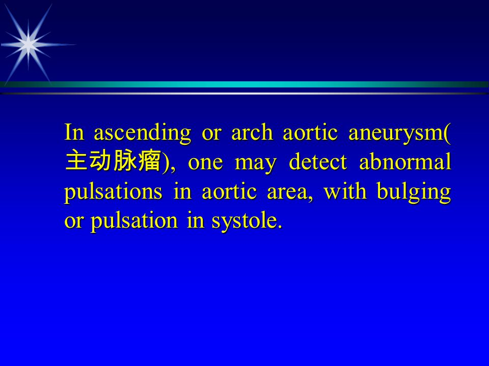 In ascending or arch aortic aneurysm(主动脉瘤), one may detect abnormal pulsations in aortic area, with bulging or pulsation in systole.