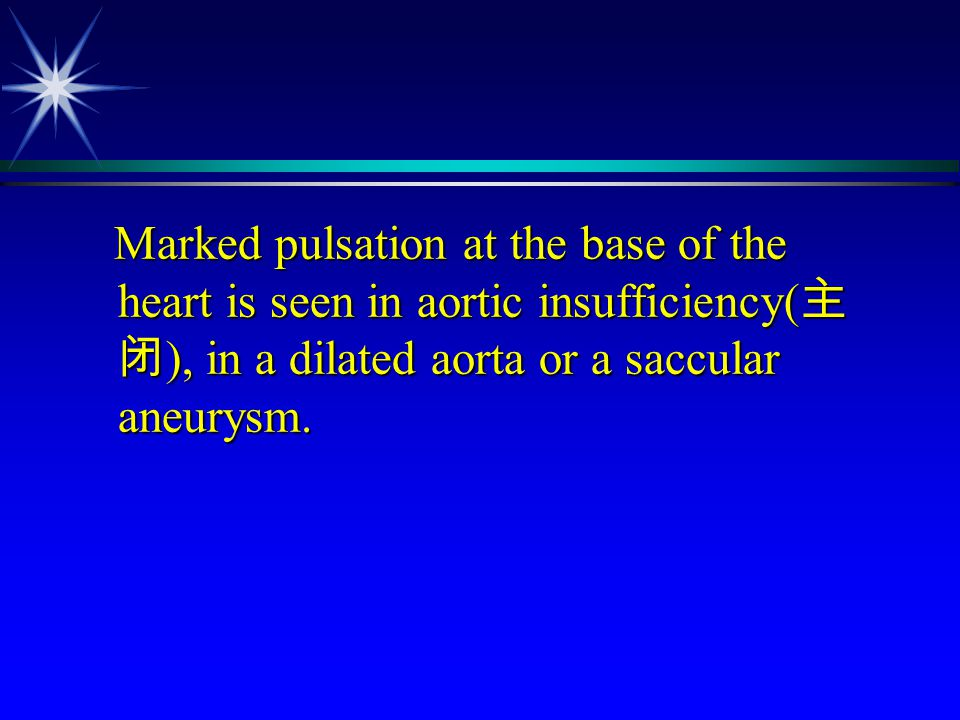 Marked pulsation at the base of the heart is seen in aortic insufficiency(主闭), in a dilated aorta or a saccular aneurysm.