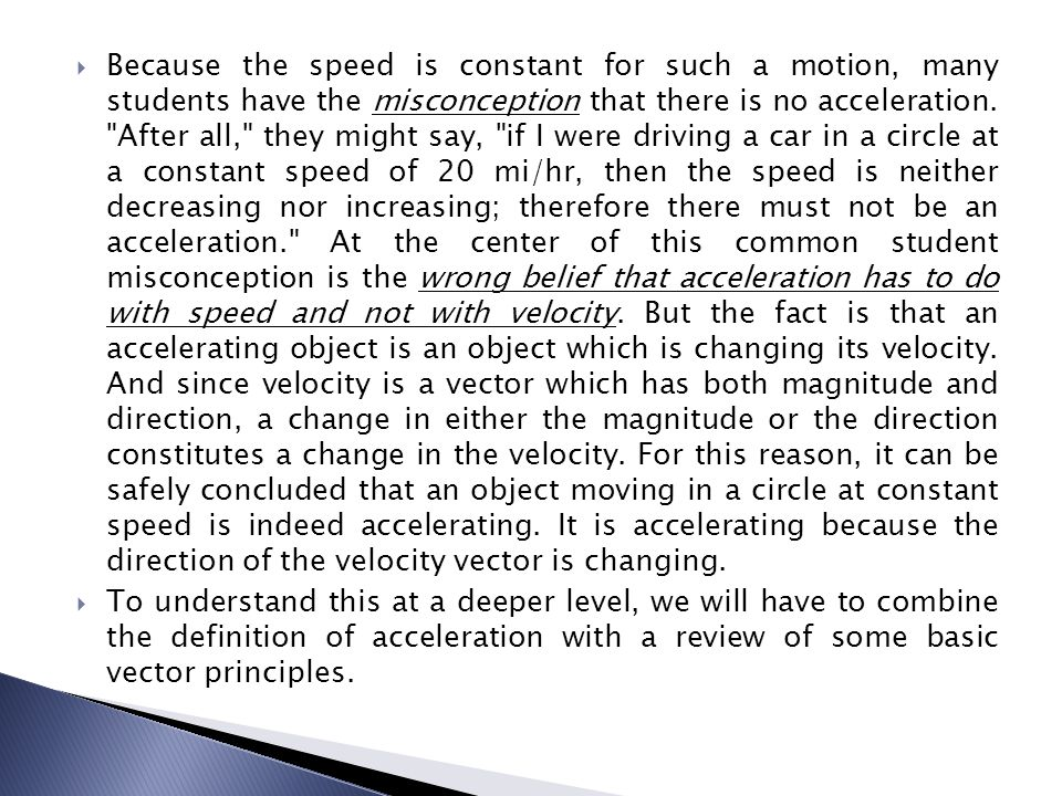 Because the speed is constant for such a motion, many students have the misconception that there is no acceleration. After all, they might say, if I were driving a car in a circle at a constant speed of 20 mi/hr, then the speed is neither decreasing nor increasing; therefore there must not be an acceleration. At the center of this common student misconception is the wrong belief that acceleration has to do with speed and not with velocity. But the fact is that an accelerating object is an object which is changing its velocity. And since velocity is a vector which has both magnitude and direction, a change in either the magnitude or the direction constitutes a change in the velocity. For this reason, it can be safely concluded that an object moving in a circle at constant speed is indeed accelerating. It is accelerating because the direction of the velocity vector is changing.
