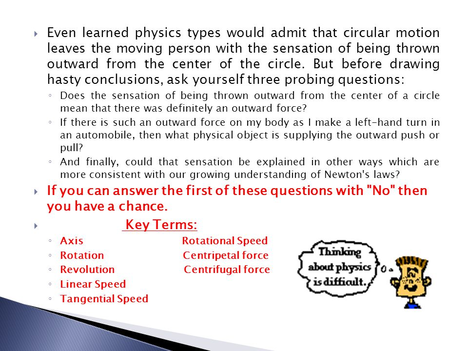 Even learned physics types would admit that circular motion leaves the moving person with the sensation of being thrown outward from the center of the circle. But before drawing hasty conclusions, ask yourself three probing questions:
