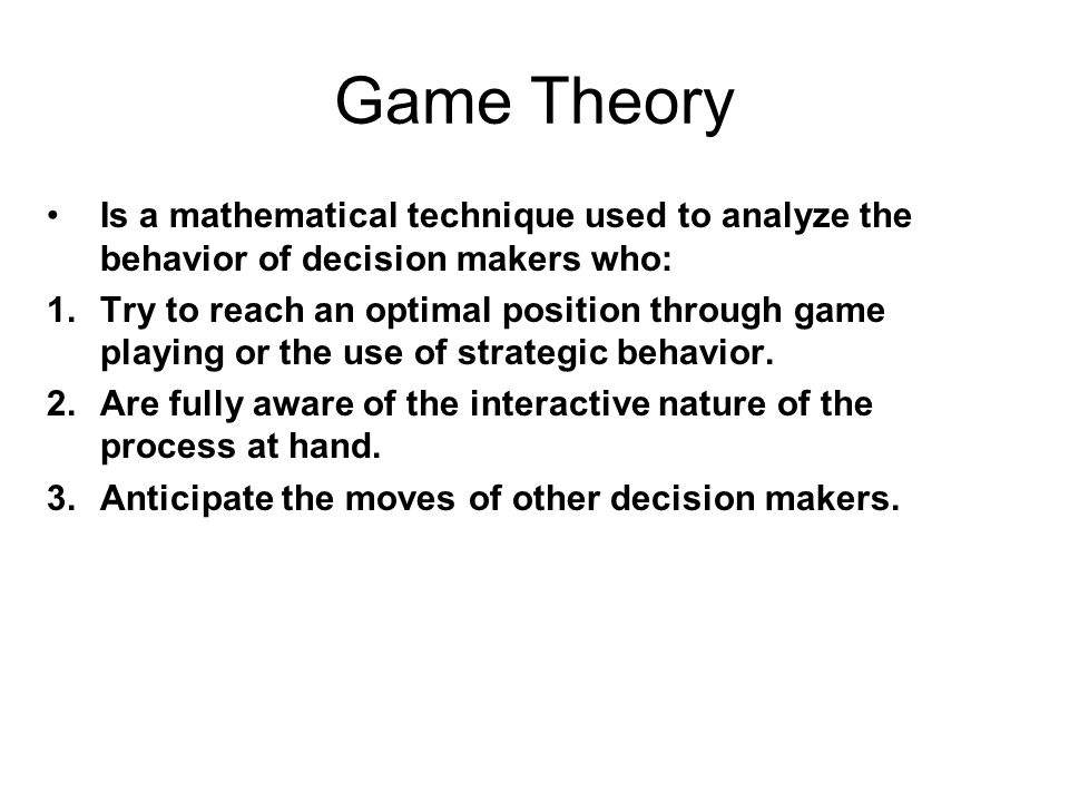 Game Theory Is a mathematical technique used to analyze the behavior of decision makers who: