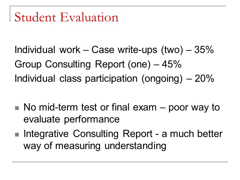 Student Evaluation Individual work – Case write-ups (two) – 35%