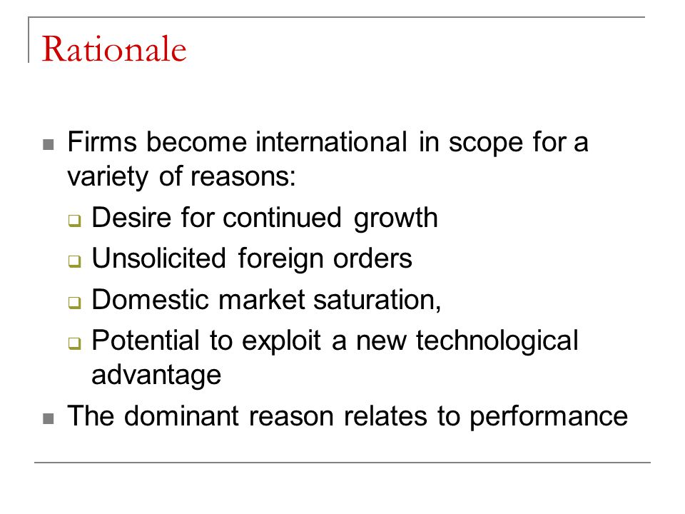 Rationale Firms become international in scope for a variety of reasons: Desire for continued growth.
