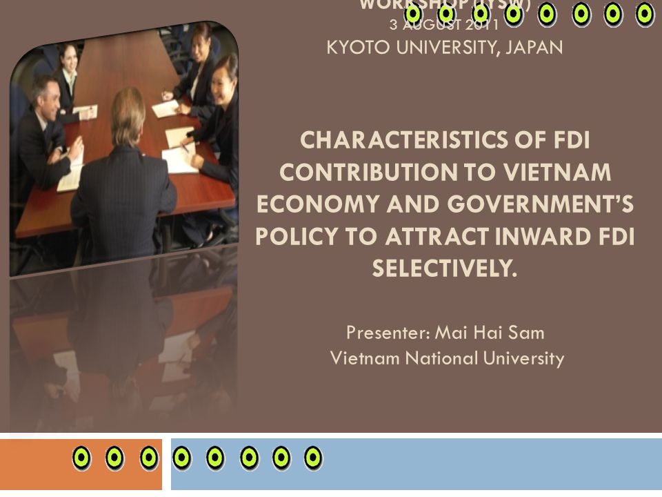 INTERNATIONAL YOUNG SCHOLARS WORKSHOP (IYSW) 3 AUGUST 2011 KYOTO UNIVERSITY, JAPAN Characteristics of FDI contribution to Vietnam economy and government's policy to attract inward FDI selectively.