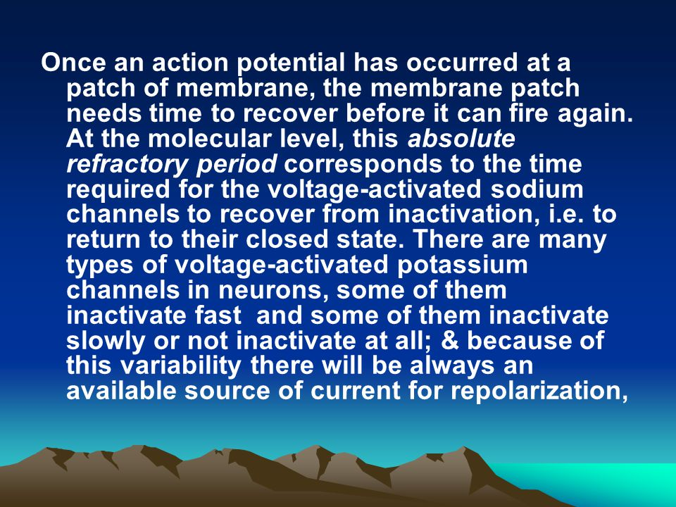 Once an action potential has occurred at a patch of membrane, the membrane patch needs time to recover before it can fire again.