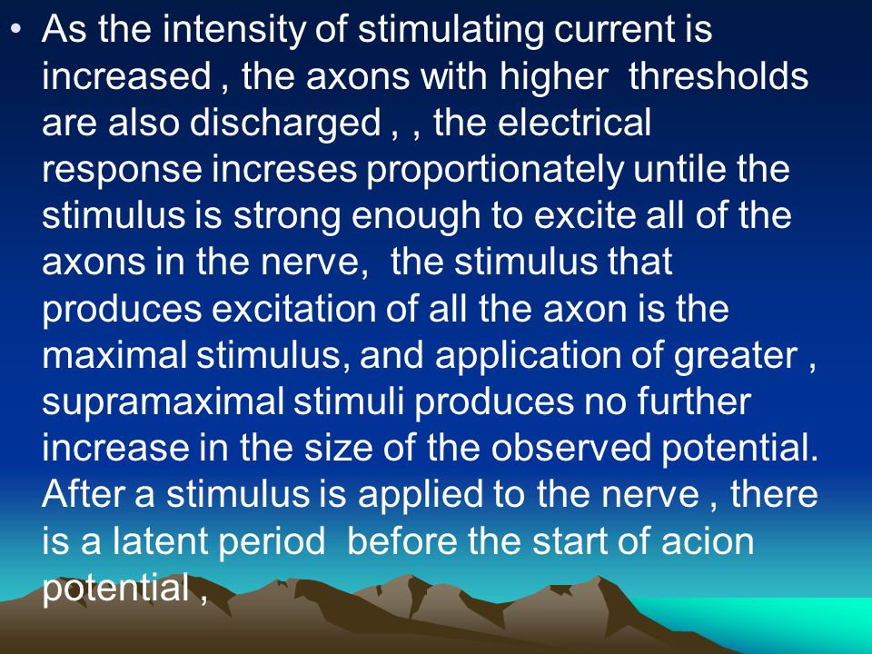 As the intensity of stimulating current is increased , the axons with higher thresholds are also discharged , , the electrical response increses proportionately untile the stimulus is strong enough to excite all of the axons in the nerve, the stimulus that produces excitation of all the axon is the maximal stimulus, and application of greater , supramaximal stimuli produces no further increase in the size of the observed potential.
