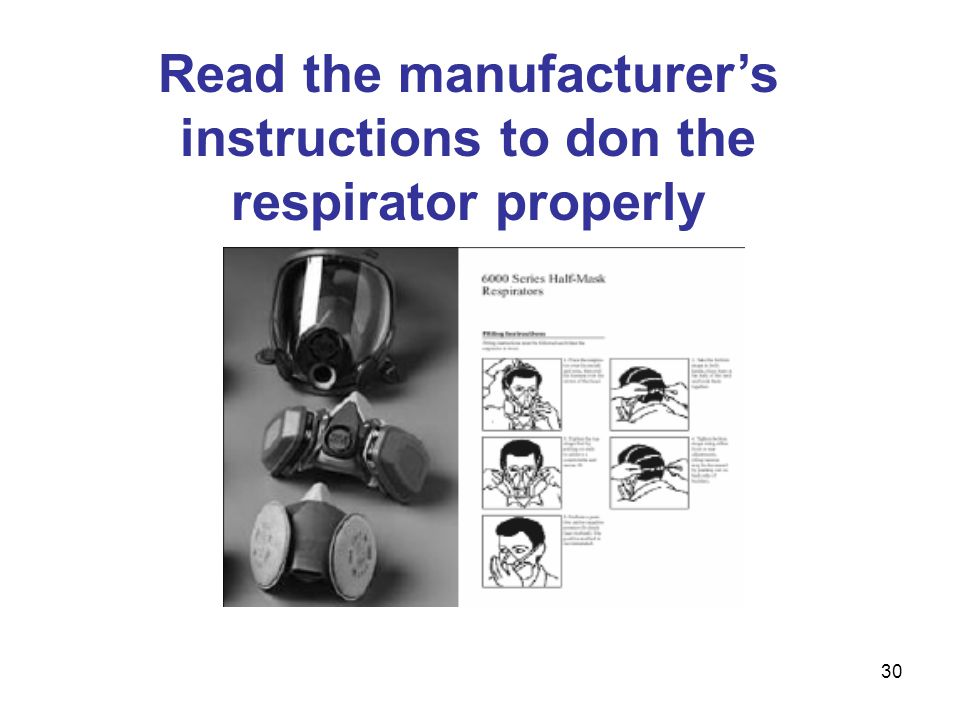 Read the manufacturer's instructions to don the respirator properly