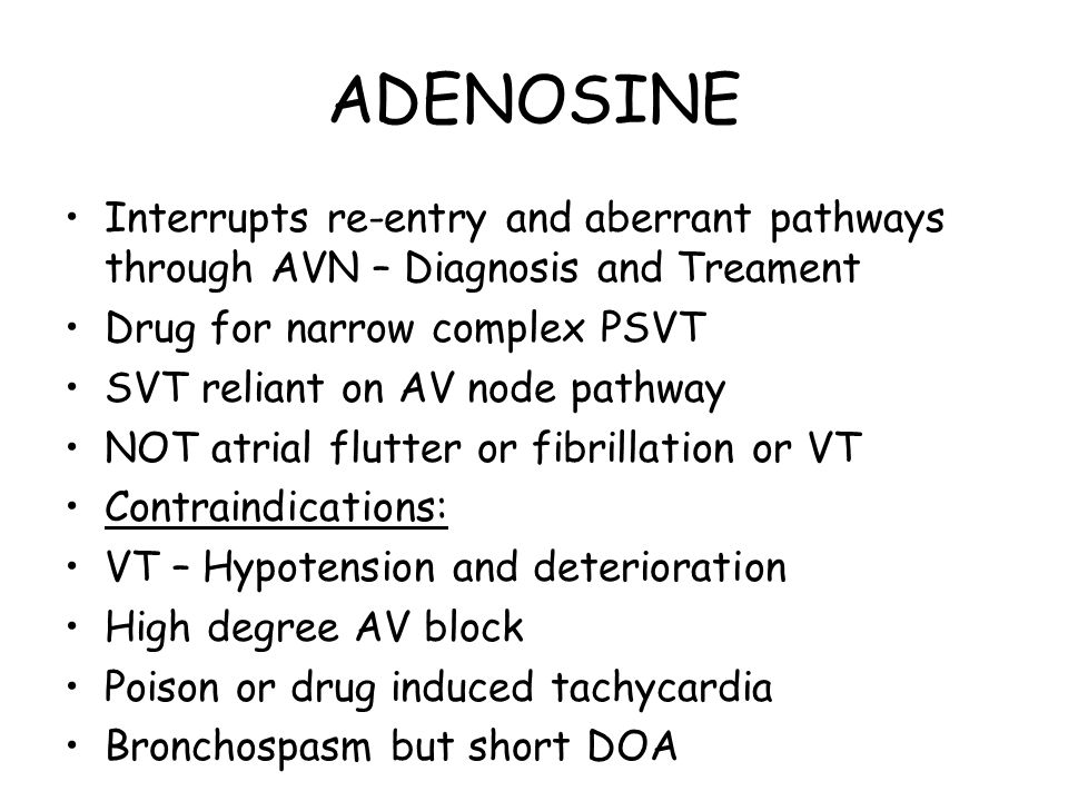 ADENOSINE Interrupts re-entry and aberrant pathways through AVN – Diagnosis and Treament. Drug for narrow complex PSVT.