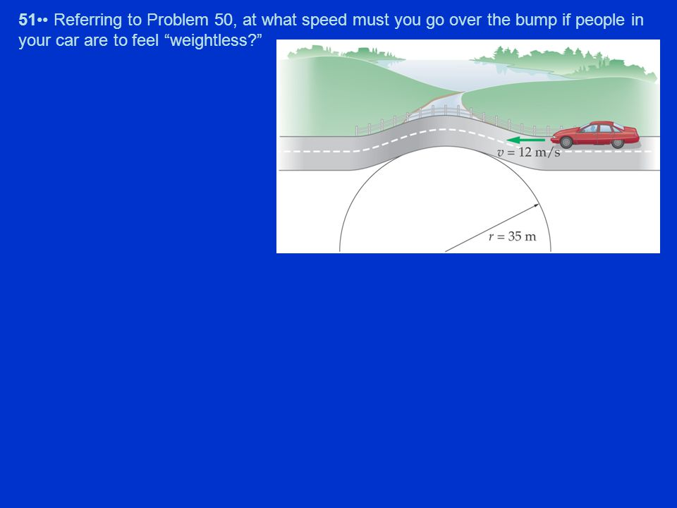 51•• Referring to Problem 50, at what speed must you go over the bump if people in your car are to feel weightless