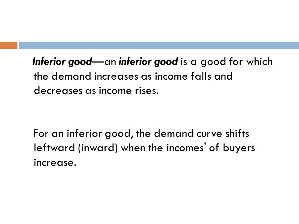 Inferior good—an inferior good is a good for which the demand increases as income falls and decreases as income rises.