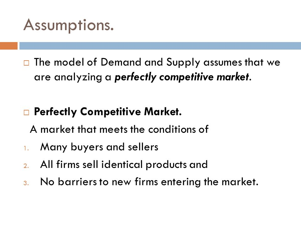Assumptions. The model of Demand and Supply assumes that we are analyzing a perfectly competitive market.