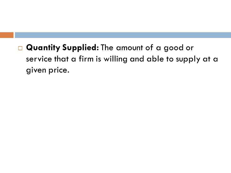 Quantity Supplied: The amount of a good or service that a firm is willing and able to supply at a given price.