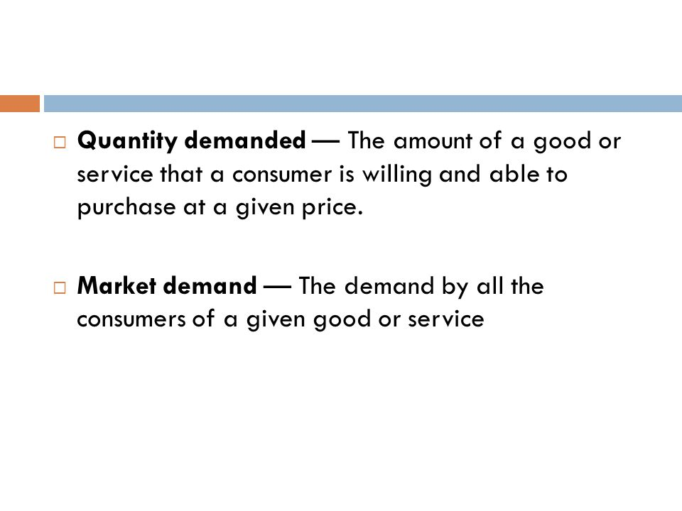 Quantity demanded — The amount of a good or service that a consumer is willing and able to purchase at a given price.