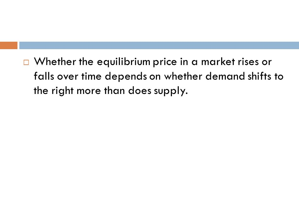 Whether the equilibrium price in a market rises or falls over time depends on whether demand shifts to the right more than does supply.