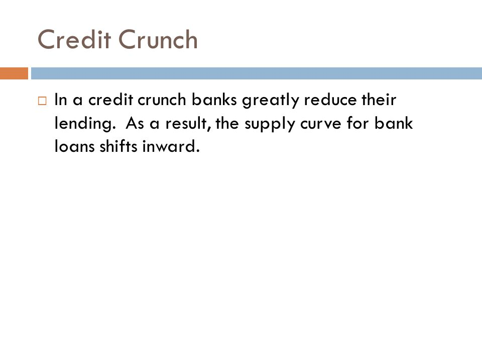 Credit Crunch In a credit crunch banks greatly reduce their lending.