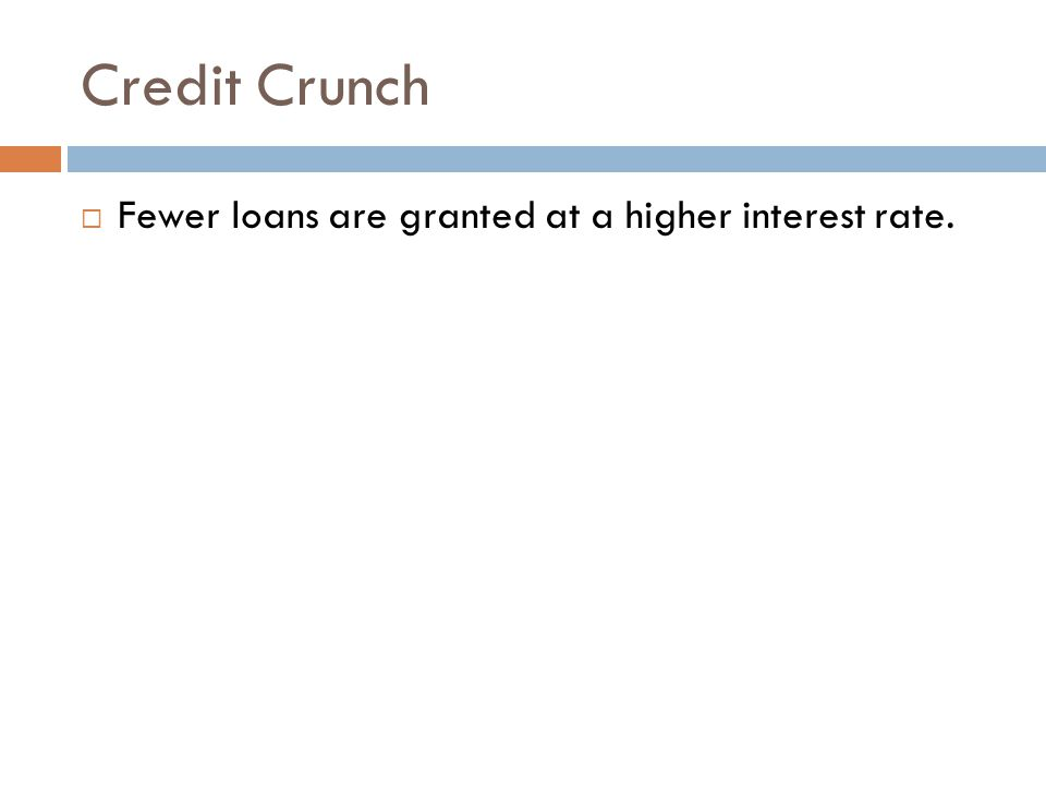 Credit Crunch Fewer loans are granted at a higher interest rate.