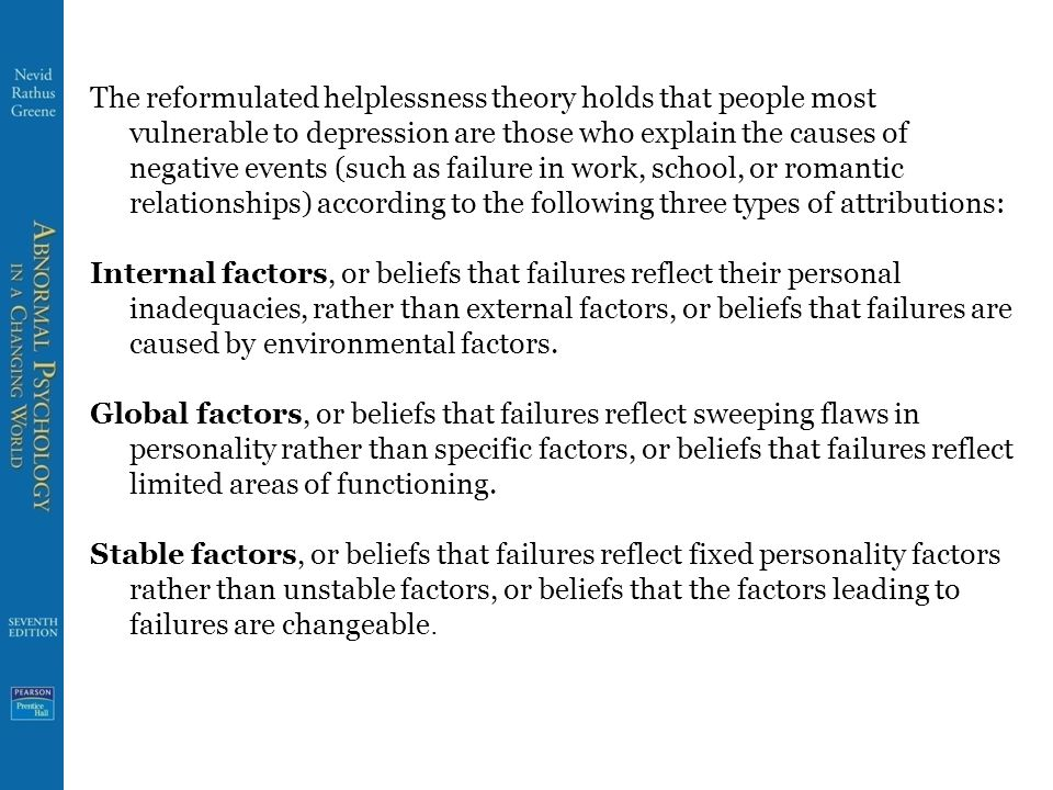 The reformulated helplessness theory holds that people most vulnerable to depression are those who explain the causes of negative events (such as failure in work, school, or romantic relationships) according to the following three types of attributions: