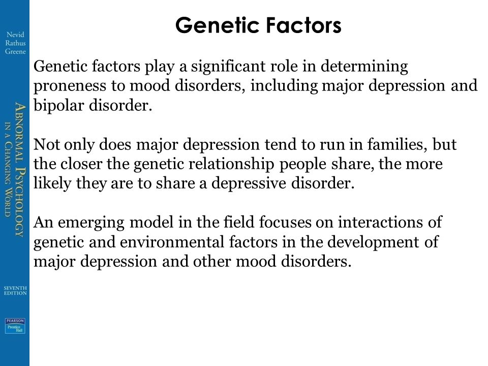 Genetic Factors Genetic factors play a significant role in determining proneness to mood disorders, including major depression and bipolar disorder.