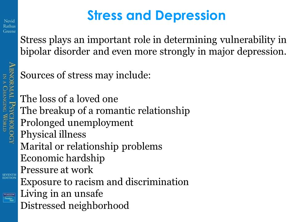 Stress and Depression Stress plays an important role in determining vulnerability in bipolar disorder and even more strongly in major depression.