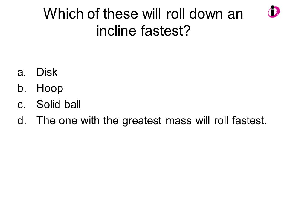 Which of these will roll down an incline fastest