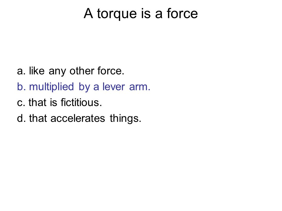 A torque is a force a. like any other force.