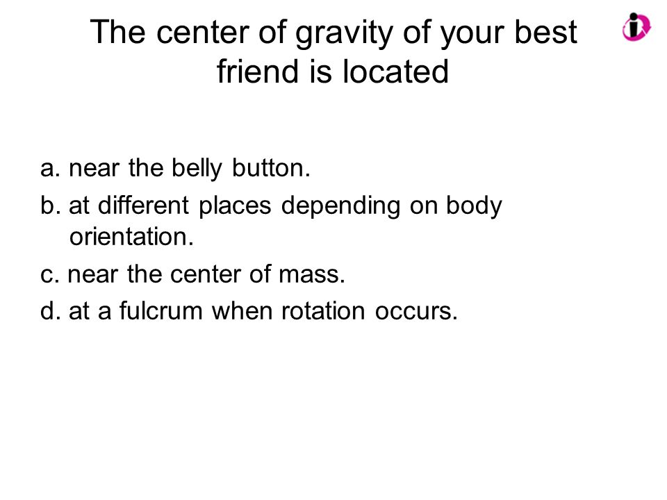 The center of gravity of your best friend is located