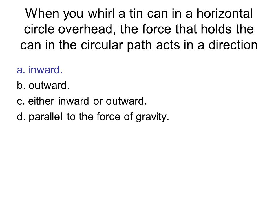 When you whirl a tin can in a horizontal circle overhead, the force that holds the can in the circular path acts in a direction
