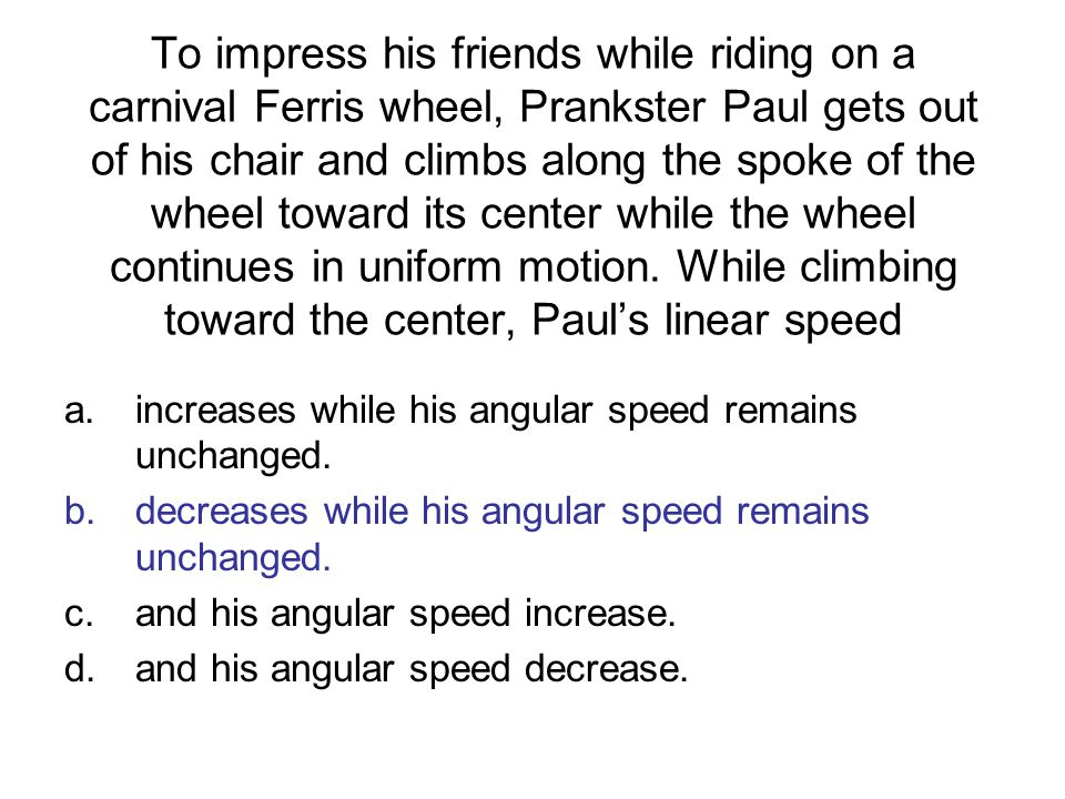 To impress his friends while riding on a carnival Ferris wheel, Prankster Paul gets out of his chair and climbs along the spoke of the wheel toward its center while the wheel continues in uniform motion. While climbing toward the center, Paul's linear speed