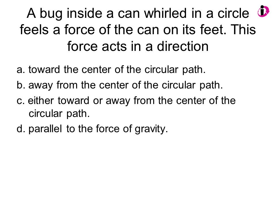 A bug inside a can whirled in a circle feels a force of the can on its feet. This force acts in a direction