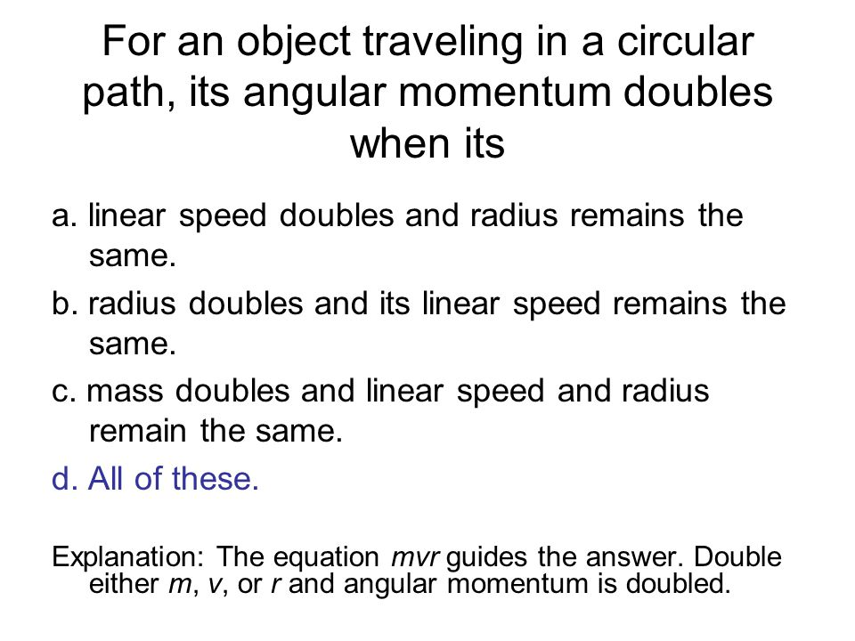 For an object traveling in a circular path, its angular momentum doubles when its