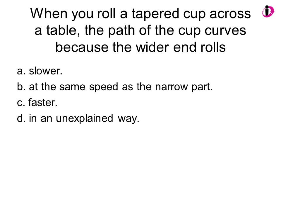 When you roll a tapered cup across a table, the path of the cup curves because the wider end rolls