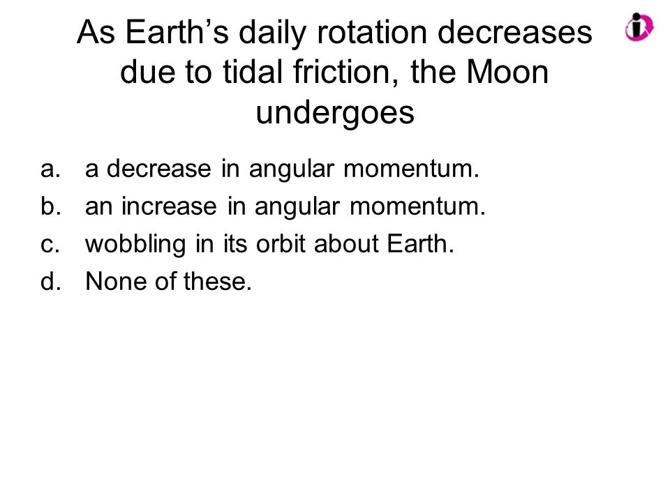 As Earth's daily rotation decreases due to tidal friction, the Moon undergoes