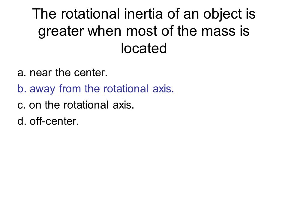 The rotational inertia of an object is greater when most of the mass is located