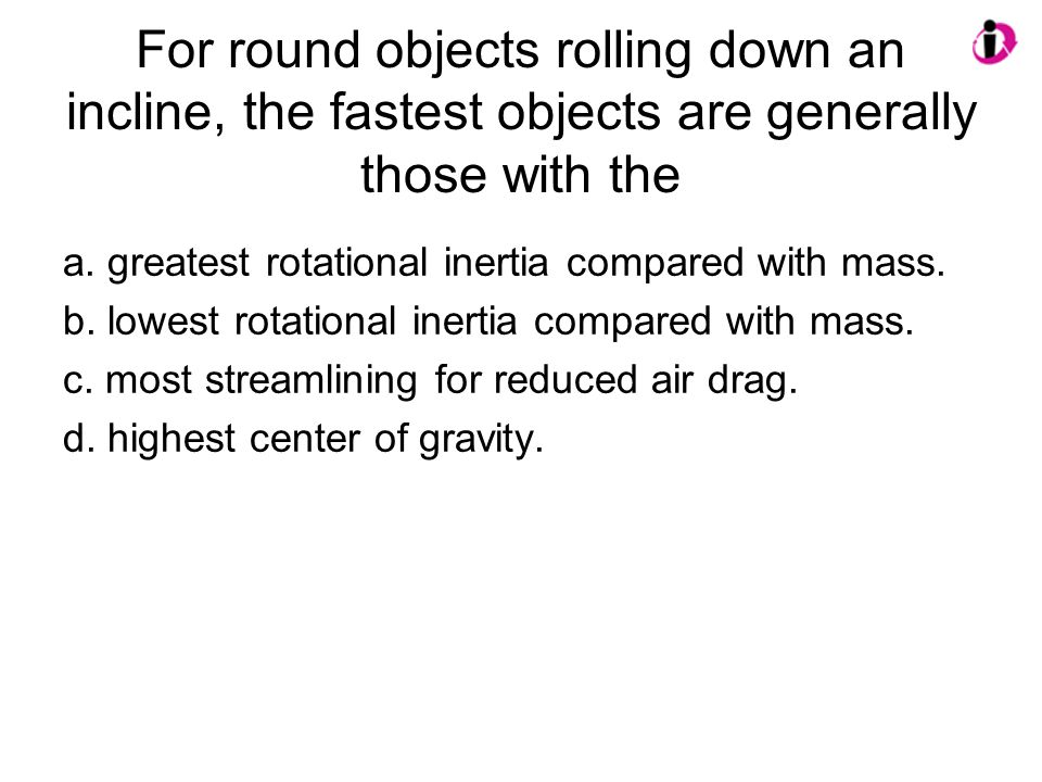 For round objects rolling down an incline, the fastest objects are generally those with the