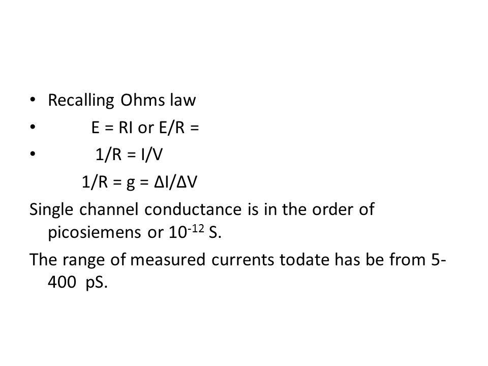 Recalling Ohms law E = RI or E/R = 1/R = I/V. 1/R = g = ∆I/∆V. Single channel conductance is in the order of picosiemens or 10-12 S.