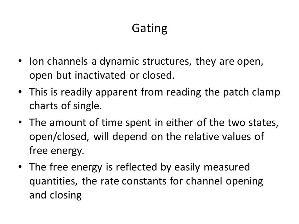 Gating Ion channels a dynamic structures, they are open, open but inactivated or closed.