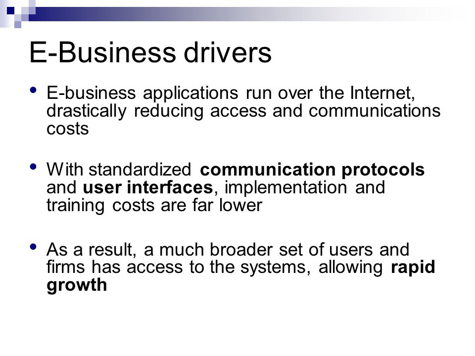E-Business drivers E-business applications run over the Internet, drastically reducing access and communications costs.