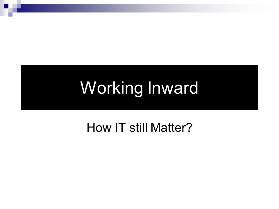 Working Inward How IT still Matter
