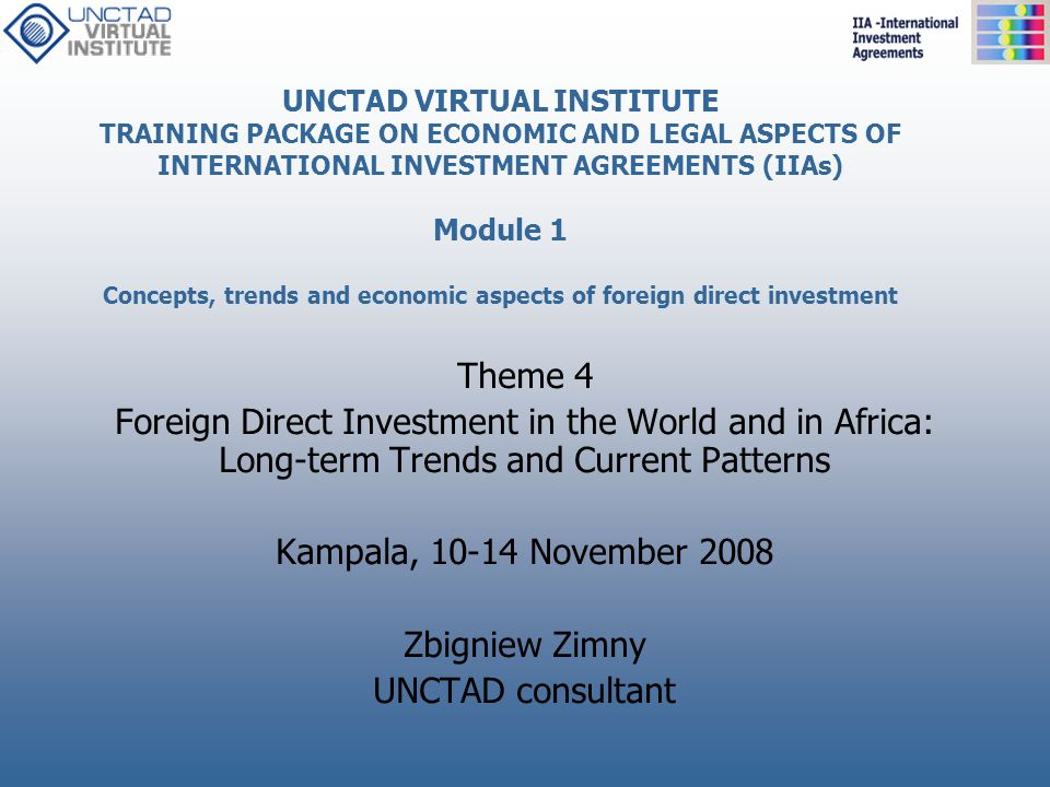 UNCTAD VIRTUAL INSTITUTE TRAINING PACKAGE ON ECONOMIC AND LEGAL ASPECTS OF INTERNATIONAL INVESTMENT AGREEMENTS (IIAs) Module 1 Concepts, trends and economic aspects of foreign direct investment