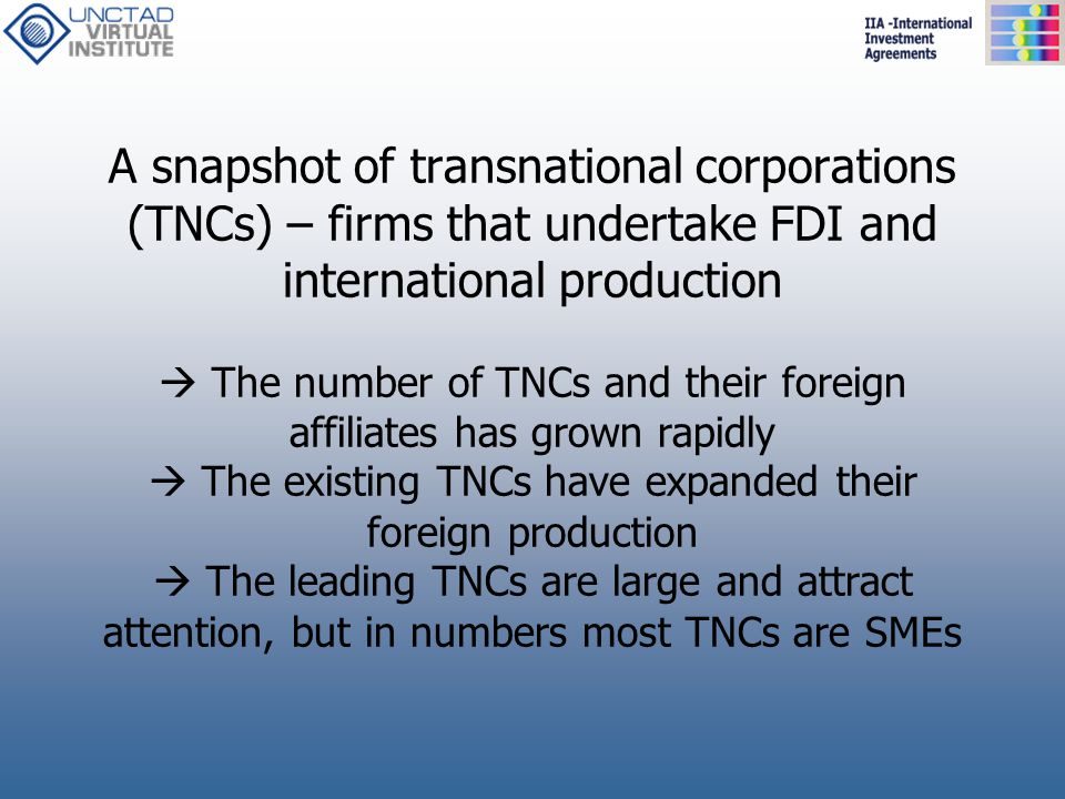 A snapshot of transnational corporations (TNCs) – firms that undertake FDI and international production  The number of TNCs and their foreign affiliates has grown rapidly  The existing TNCs have expanded their foreign production  The leading TNCs are large and attract attention, but in numbers most TNCs are SMEs