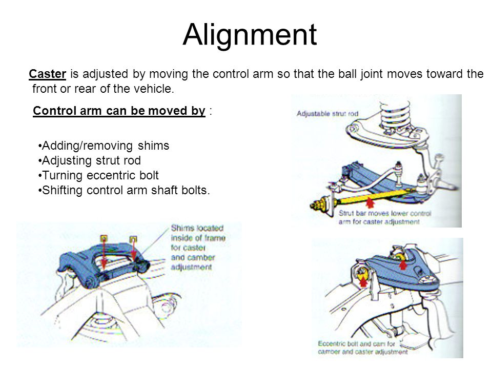 Alignment Caster is adjusted by moving the control arm so that the ball joint moves toward the. front or rear of the vehicle.
